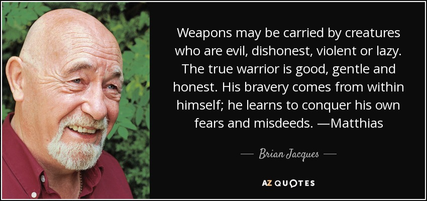 Weapons may be carried by creatures who are evil, dishonest, violent or lazy. The true warrior is good, gentle and honest. His bravery comes from within himself; he learns to conquer his own fears and misdeeds. —Matthias - Brian Jacques