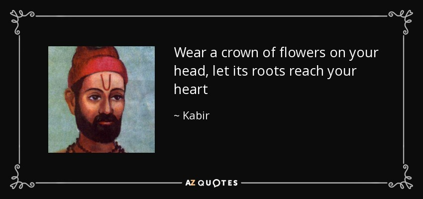 Wear a crown of flowers on your head, let its roots reach your heart - Kabir