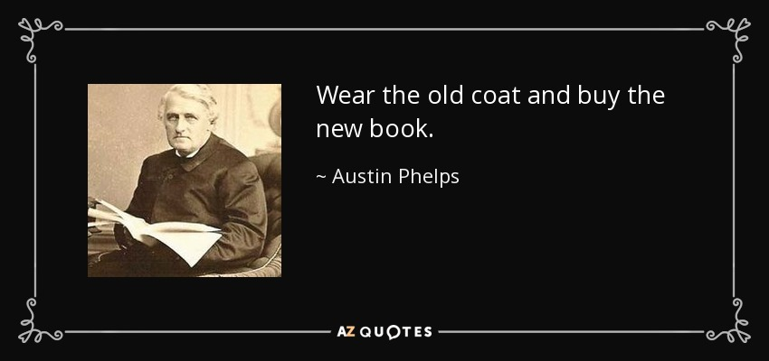 Wear the old coat and buy the new book. - Austin Phelps