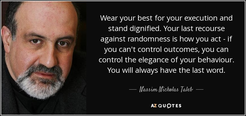 Wear your best for your execution and stand dignified. Your last recourse against randomness is how you act - if you can't control outcomes, you can control the elegance of your behaviour. You will always have the last word. - Nassim Nicholas Taleb