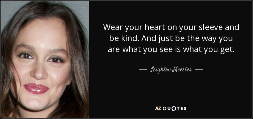 Wear your heart on your sleeve and be kind. And just be the way you are-what you see is what you get. - Leighton Meester