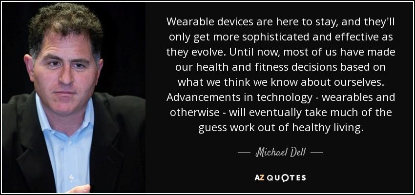 Wearable devices are here to stay, and they'll only get more sophisticated and effective as they evolve. Until now, most of us have made our health and fitness decisions based on what we think we know about ourselves. Advancements in technology - wearables and otherwise - will eventually take much of the guess work out of healthy living. - Michael Dell