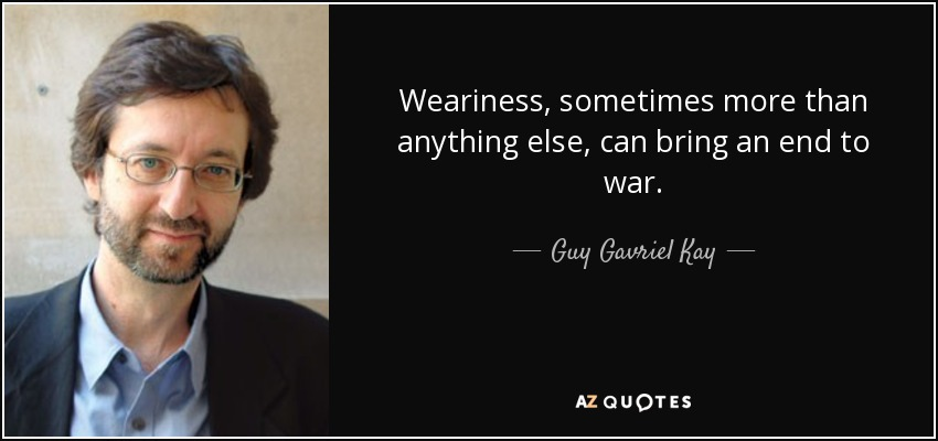 Weariness, sometimes more than anything else, can bring an end to war. - Guy Gavriel Kay