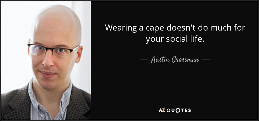 Wearing a cape doesn't do much for your social life. - Austin Grossman