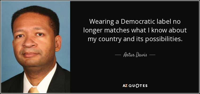 Wearing a Democratic label no longer matches what I know about my country and its possibilities. - Artur Davis