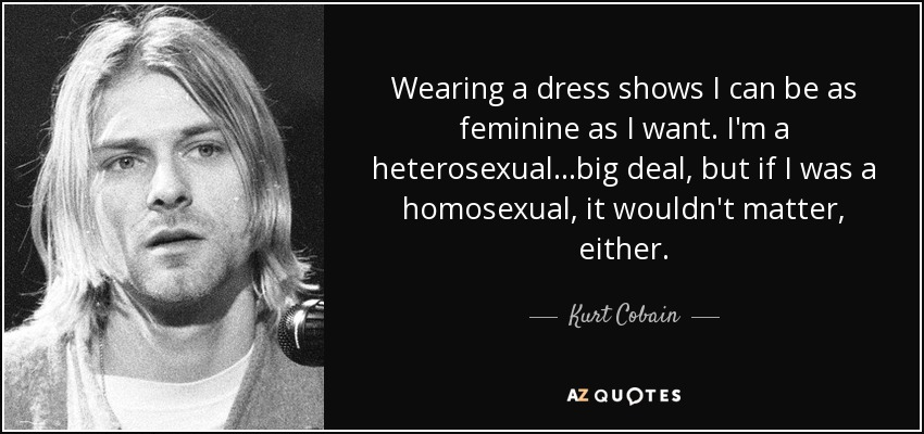 Kurt Cobain quote: Wearing a dress shows I can be as ...