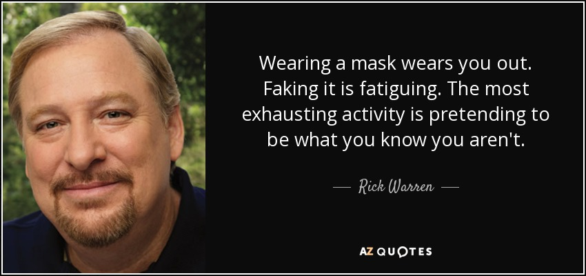 Wearing a mask wears you out. Faking it is fatiguing. The most exhausting activity is pretending to be what you know you aren't. - Rick Warren