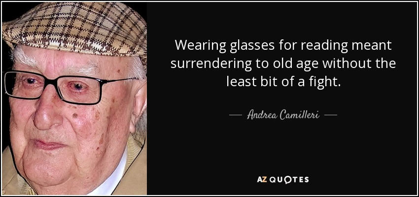 Wearing glasses for reading meant surrendering to old age without the least bit of a fight. - Andrea Camilleri