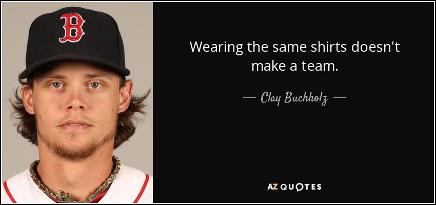 Wearing the same shirts doesn't make a team. - Clay Buchholz