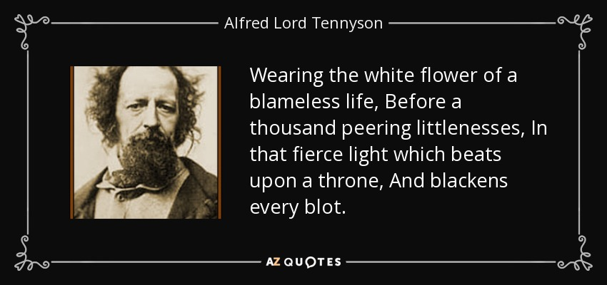 Wearing the white flower of a blameless life, Before a thousand peering littlenesses, In that fierce light which beats upon a throne, And blackens every blot. - Alfred Lord Tennyson