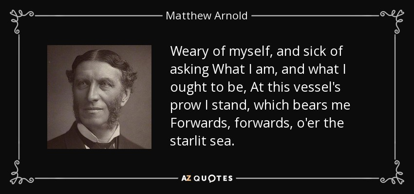 Weary of myself, and sick of asking What I am, and what I ought to be, At this vessel's prow I stand, which bears me Forwards, forwards, o'er the starlit sea. - Matthew Arnold