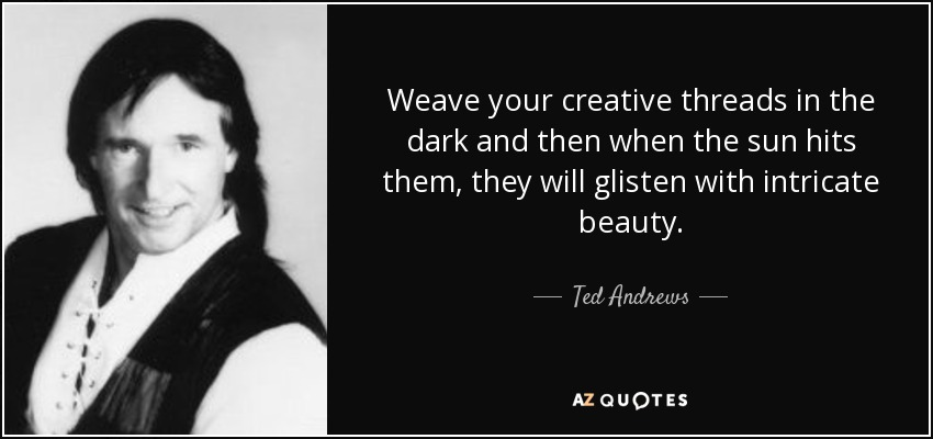 Weave your creative threads in the dark and then when the sun hits them, they will glisten with intricate beauty. - Ted Andrews