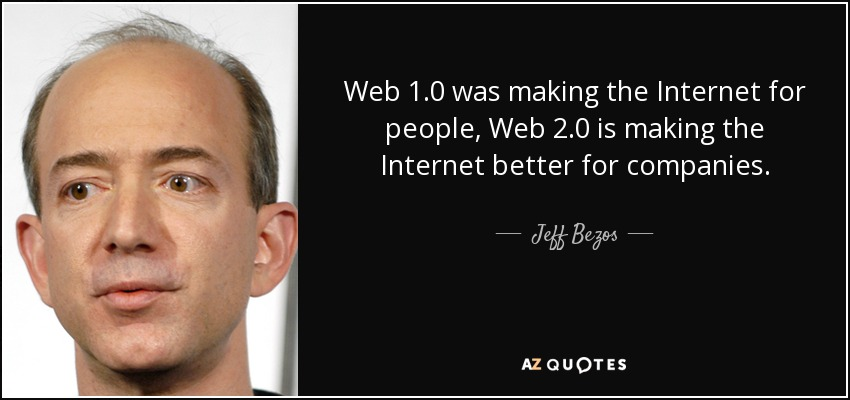 Web 1.0 was making the Internet for people, Web 2.0 is making the Internet better for companies. - Jeff Bezos