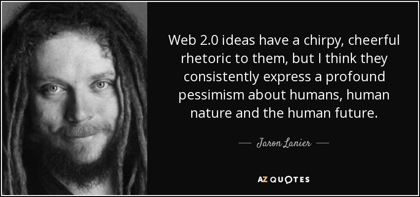Web 2.0 ideas have a chirpy, cheerful rhetoric to them, but I think they consistently express a profound pessimism about humans, human nature and the human future. - Jaron Lanier