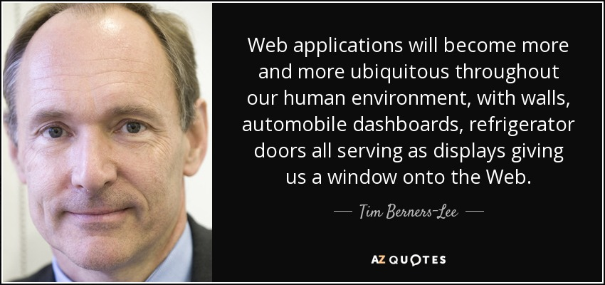 Web applications will become more and more ubiquitous throughout our human environment, with walls, automobile dashboards, refrigerator doors all serving as displays giving us a window onto the Web. - Tim Berners-Lee