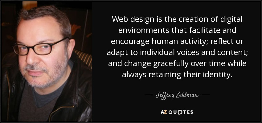 Web design is the creation of digital environments that facilitate and encourage human activity; reflect or adapt to individual voices and content; and change gracefully over time while always retaining their identity. - Jeffrey Zeldman