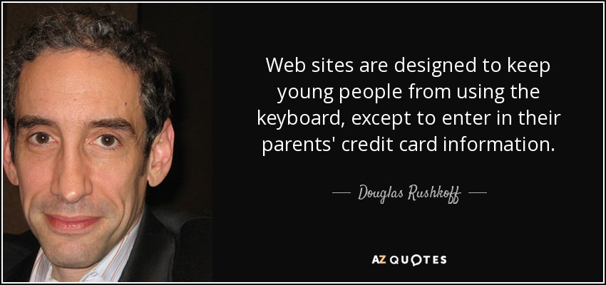 Web sites are designed to keep young people from using the keyboard, except to enter in their parents' credit card information. - Douglas Rushkoff