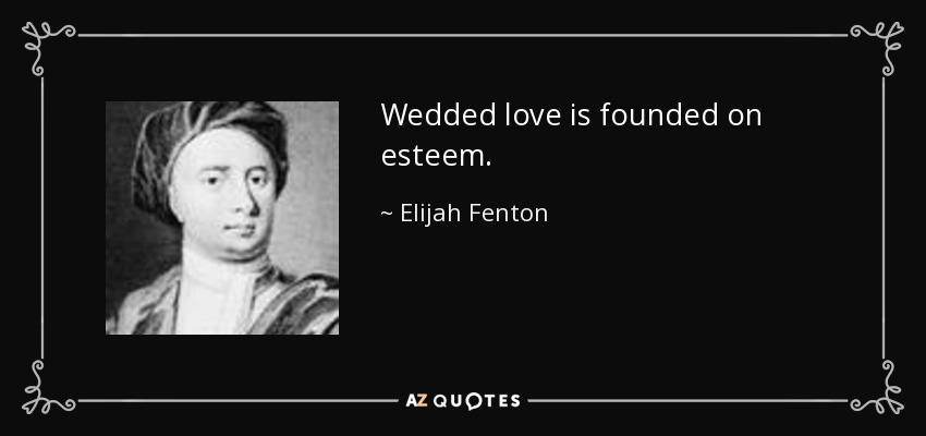 Wedded love is founded on esteem. - Elijah Fenton