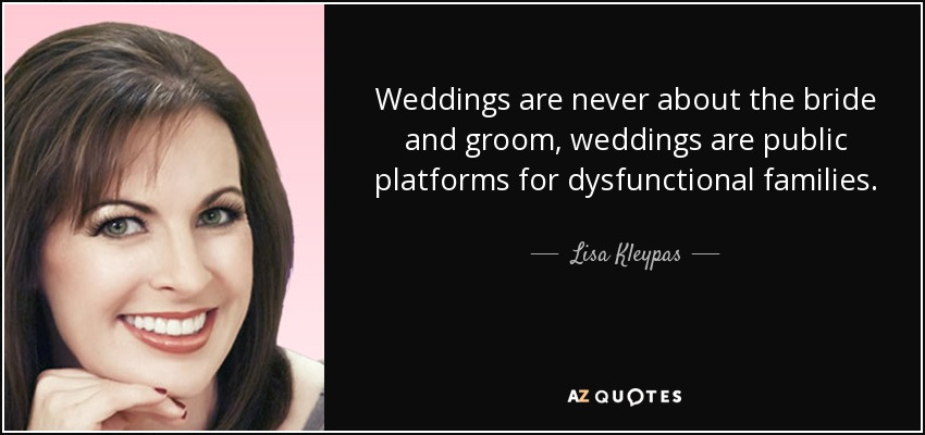 Weddings are never about the bride and groom, weddings are public platforms for dysfunctional families. - Lisa Kleypas