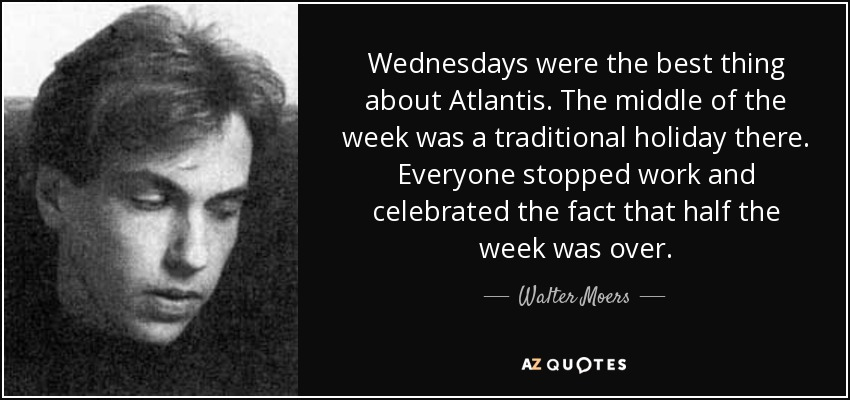 Wednesdays were the best thing about Atlantis. The middle of the week was a traditional holiday there. Everyone stopped work and celebrated the fact that half the week was over. - Walter Moers
