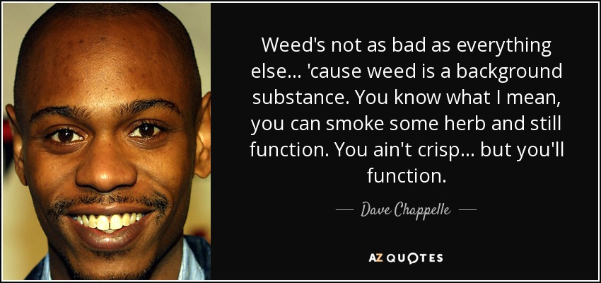 Weed's not as bad as everything else... 'cause weed is a background substance. You know what I mean, you can smoke some herb and still function. You ain't crisp... but you'll function. - Dave Chappelle