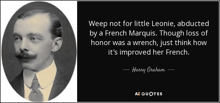 Weep not for little Leonie, abducted by a French Marquis. Though loss of honor was a wrench, just think how it's improved her French. - Harry Graham