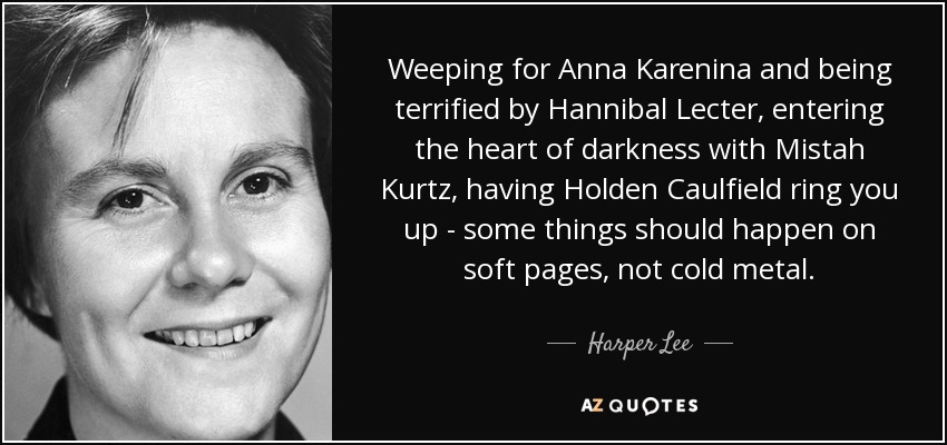 Weeping for Anna Karenina and being terrified by Hannibal Lecter, entering the heart of darkness with Mistah Kurtz, having Holden Caulfield ring you up - some things should happen on soft pages, not cold metal. - Harper Lee