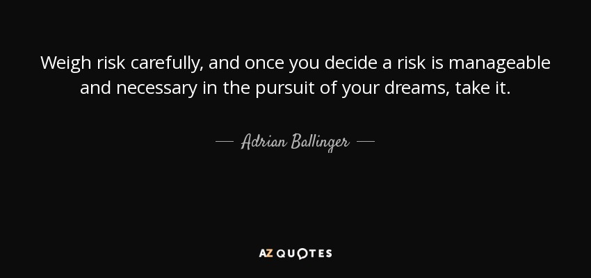 Weigh risk carefully, and once you decide a risk is manageable and necessary in the pursuit of your dreams, take it. - Adrian Ballinger