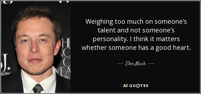 Weighing too much on someone's talent and not someone's personality. I think it matters whether someone has a good heart. - Elon Musk