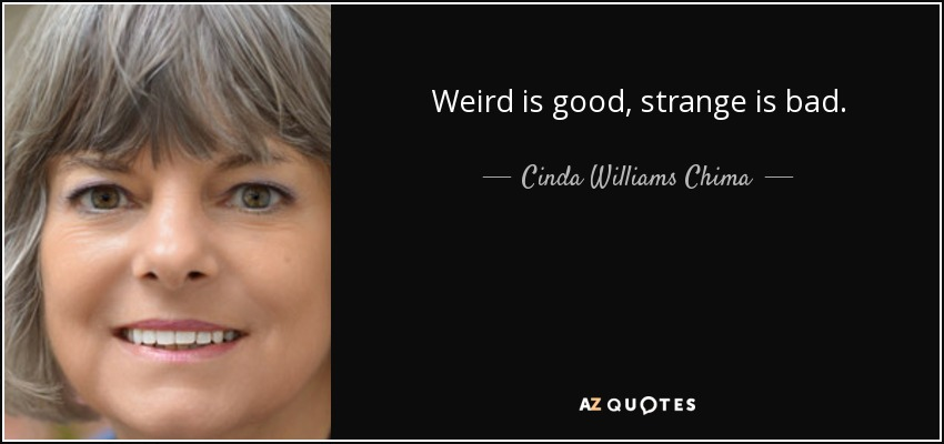 Weird is good, strange is bad. - Cinda Williams Chima