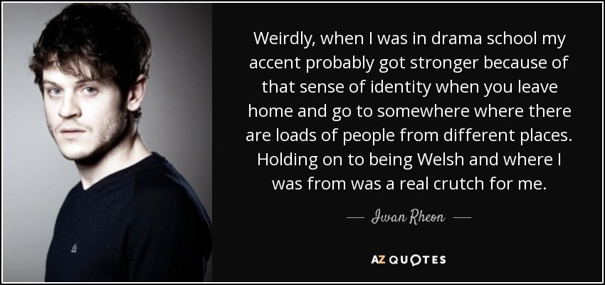 Weirdly, when I was in drama school my accent probably got stronger because of that sense of identity when you leave home and go to somewhere where there are loads of people from different places. Holding on to being Welsh and where I was from was a real crutch for me. - Iwan Rheon