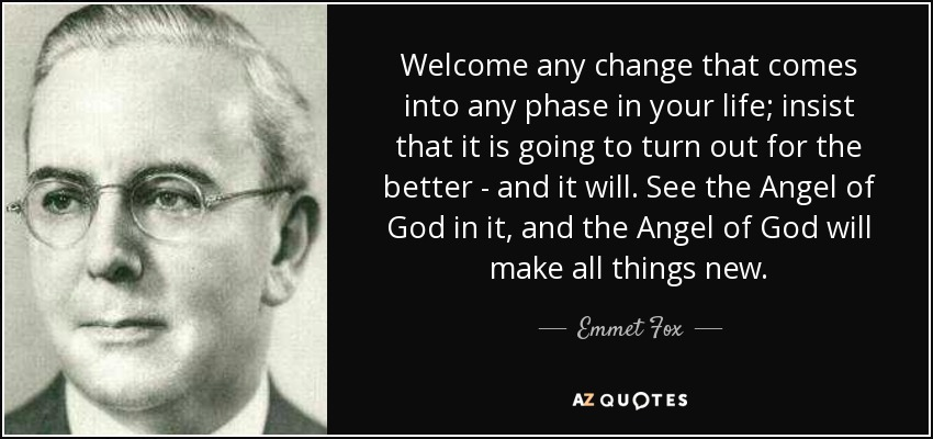 Welcome any change that comes into any phase in your life; insist that it is going to turn out for the better - and it will. See the Angel of God in it, and the Angel of God will make all things new. - Emmet Fox