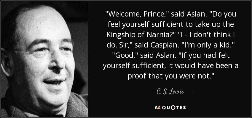 Welcome, Prince,' said Aslan. 'Do you feel yourself sufficient to take up the Kingship of Narnia?' I - I don't think I do, Sir,' said Caspian. 'I am only a kid.' Good,' said Aslan. 'If you had felt yourself sufficient, it would have been proof that you were not. - C. S. Lewis
