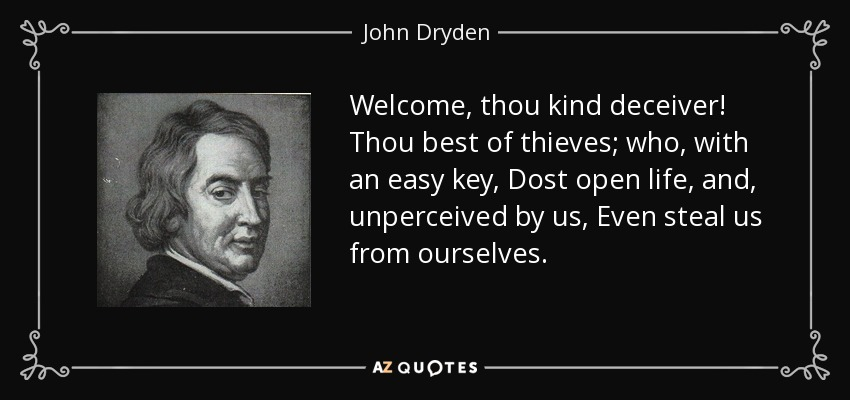Welcome, thou kind deceiver! Thou best of thieves; who, with an easy key, Dost open life, and, unperceived by us, Even steal us from ourselves. - John Dryden