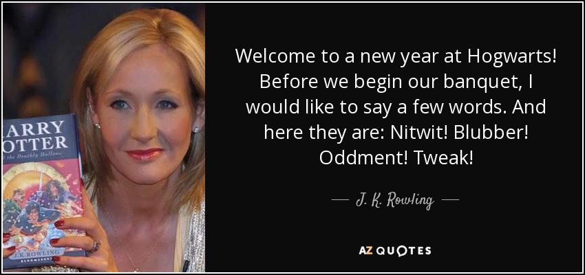 Welcome to a new year at Hogwarts! Before we begin our banquet, I would like to say a few words. And here they are: Nitwit! Blubber! Oddment! Tweak! - J. K. Rowling