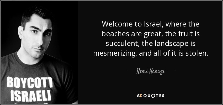 Welcome to Israel, where the beaches are great, the fruit is succulent, the landscape is mesmerizing, and all of it is stolen. - Remi Kanazi