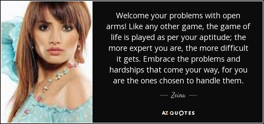 Welcome your problems with open arms! Like any other game, the game of life is played as per your aptitude; the more expert you are, the more difficult it gets. Embrace the problems and hardships that come your way, for you are the ones chosen to handle them. - Zeina