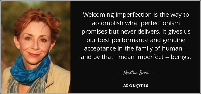 Welcoming imperfection is the way to accomplish what perfectionism promises but never delivers. It gives us our best performance and genuine acceptance in the family of human -- and by that I mean imperfect -- beings. - Martha Beck