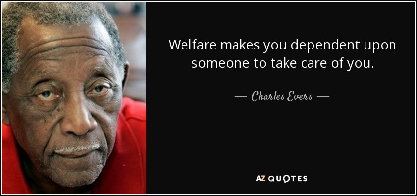 Welfare makes you dependent upon someone to take care of you. - Charles Evers