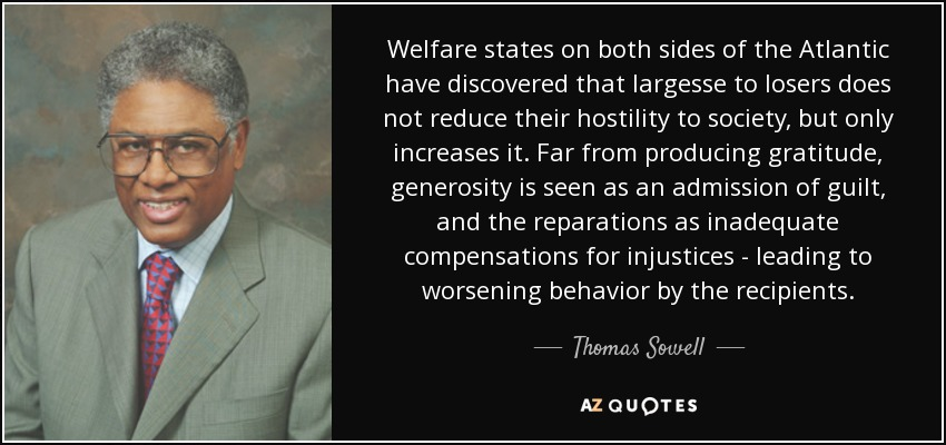 Welfare states on both sides of the Atlantic have discovered that largesse to losers does not reduce their hostility to society, but only increases it. Far from producing gratitude, generosity is seen as an admission of guilt, and the reparations as inadequate compensations for injustices - leading to worsening behavior by the recipients. - Thomas Sowell