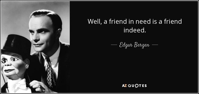 Well, a friend in need is a friend indeed. - Edgar Bergen