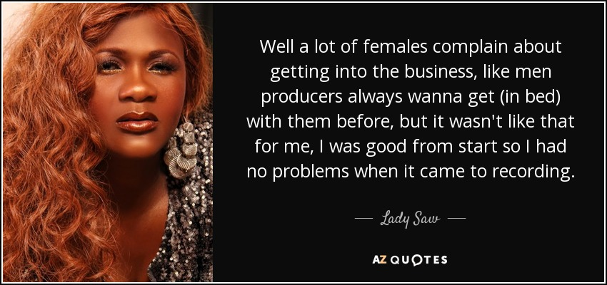 Well a lot of females complain about getting into the business, like men producers always wanna get (in bed) with them before, but it wasn't like that for me, I was good from start so I had no problems when it came to recording. - Lady Saw