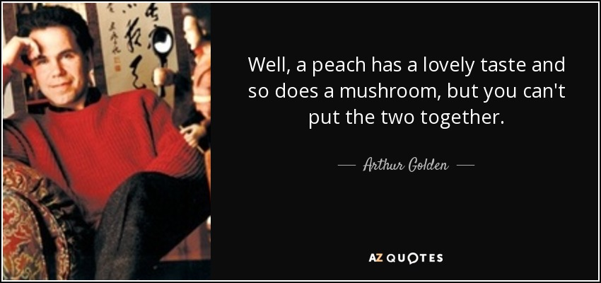 Well, a peach has a lovely taste and so does a mushroom, but you can't put the two together. - Arthur Golden