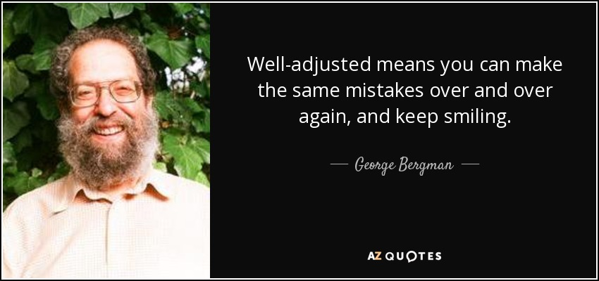 Well-adjusted means you can make the same mistakes over and over again, and keep smiling. - George Bergman