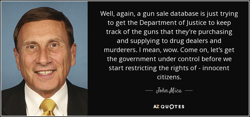 Well, again, a gun sale database is just trying to get the Department of Justice to keep track of the guns that they're purchasing and supplying to drug dealers and murderers. I mean, wow. Come on, let's get the government under control before we start restricting the rights of - innocent citizens. - John Mica