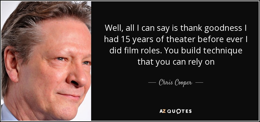 Well, all I can say is thank goodness I had 15 years of theater before ever I did film roles. You build technique that you can rely on - Chris Cooper