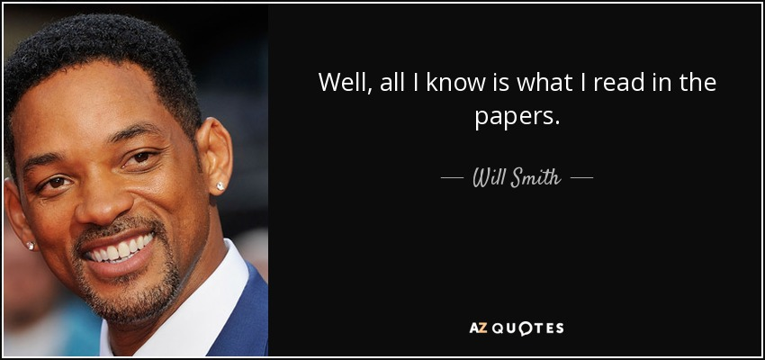 Well, all I know is what I read in the papers. - Will Smith