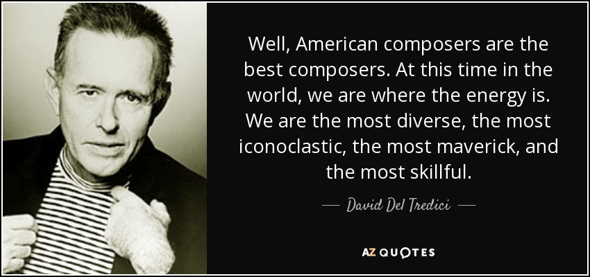 Well, American composers are the best composers. At this time in the world, we are where the energy is. We are the most diverse, the most iconoclastic, the most maverick, and the most skillful. - David Del Tredici