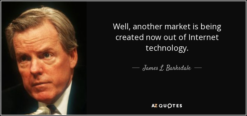 Well, another market is being created now out of Internet technology. - James L. Barksdale
