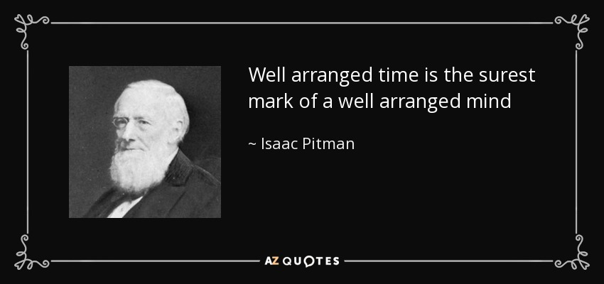 Well arranged time is the surest mark of a well arranged mind - Isaac Pitman